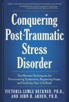 Conquering Post-Traumatic Stress Disorder: The Newest Techniques for Overcoming Symptoms, Regaining Hope, and Getting Your Life Back - Victoria Lemle Beckner, John B. Arden