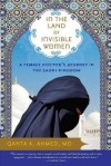 In the Land of Invisible Women: A Female Doctor's Journey in the Saudi Kingdom - Qanta Ahmed