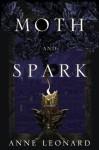 Moth and Spark: A Novel - Anne Leonard