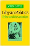 Libyan Politics: Tribe and Revolution - John Davis