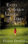 Every Contact Leaves A Trace - Elanor Dymott
