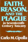 Faith, Reason, and the Plague in Seventeenth Century Tuscany - Carlo M. Cipolla