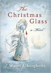 The Christmas Glass: A Novel - Marci Alborghetti