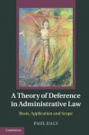 A Theory of Deference in Administrative Law: Basis, Application and Scope - Paul Daly