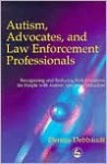 Autism, Advocates, and Law Enforcement Professionals: Recognizing and Reducing Risk Situations for People with Autism Spectrum Disorders - Dennis Debbaudt