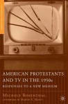 American Protestants and TV in the 1950s: Responses to a New Medium - Michele Rosenthal, Martin E. Marty