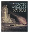 Arctic whalers, icy seas: Narratives of the Davis Strait whale fishery - W. Gillies Ross