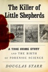 The Killer of Little Shepherds: A True Crime Story and the Birth of Forensic Science - Douglas Starr, Erik Davies