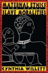 Maternal Ethics and Other Slave Moralities - Cynthia Willett