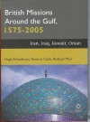 British Missions Around the Gulf, 1575-2005: Iran, Iraq, Kuwait, Oman - Hugh Arbuthnott, Richard Muir, Terence Clark