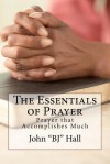 The Essentials of Prayer: Prayer That Accomplishes Much - John Hall