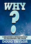 Why?: A Believer's Introduction to Defending the Faith - Doug Taylor