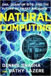 Natural Computing: DNA, Quantum Bits, and the Future of Smart Machines - Cathy A. Lazere, Dennis E. Shasha
