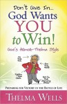 Don't Give In... God Wants You to Win!: Preparing for Victory in the Battle of Life - Thelma Wells