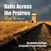 Rails Across the Prairies: The Railway Heritage of Canadaâ??s Prairie Provinces - Ron Brown