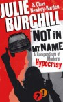 Not in My Name: A Compendium of Modern Hypocrisy - Julie Burchill, Chas Newkey-Burden