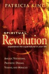 Spiritual Revolution: Experience the Supernatural in Your Life-Angelic Visitation, Prophetic Dreams, Visions, Miracles - Patricia King
