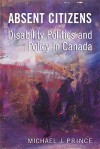 Absent Citizens: Disability Politics And Policy In Canada - Michael J. Prince