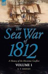 The Sea War of 1812: A History of the Maritime Conflict Volume 1 - Alfred Thayer Mahan
