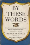 By These Words: Great Documents of American Liberty, Selected & Placed in Their Contemporary Settings - Paul M. Angle