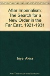 After Imperialism: The Search for a New Order in the Far East, 1921-1931 - Akira Iriye