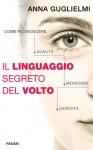 Il linguaggio segreto del volto. Come riconoscere qualità, menzogne, capacità - Anna Guglielmi, F. Cucchiarini