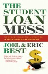 The Student Loan Mess: How Good Intentions Created a Trillion-Dollar Problem - Eric Best, Joel Best