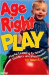 Age Right Play: Playful Learning For Infants, Toddlers, And Preschoolers - Susan L. Lingo