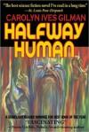 Halfway Human - Carolyn Ives Gilman