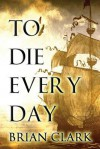 To Die Every Day - Brian Clark