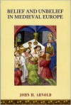 Belief and Unbelief in Medieval Europe - John H. Arnold