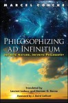 Philosophizing Ad Infinitum: Infinite Nature, Infinite Philosophy - Marcel Conche, Laurent LeDoux, Herman G Bonne, J Baird Callicott