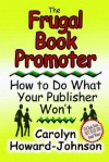 The Frugal Book Promoter: How To Do What Your Publisher Won't - Carolyn Howard-Johnson