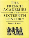 The French Academies Of The Sixteenth Century - Frances A. Yates