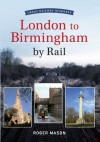Great Railway Journeys: London to Birmingham by Rail - Roger Mason