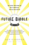 Future Babble: Why Expert Predictions Are Next to Worthless, and You Can Do Better - Dan Gardner