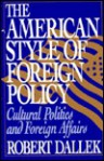 The American Style of Foreign Policy: Cultural Politics and Foreign Affairs - Robert Dallek