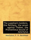 The Suppliant Maidens, the Persians, the Seven Against Thebes, the Prometheus Bound of Aeschylus - Aeschylus, E. Morshead