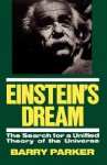 Einstein's Dream: The Search For A Unified Theory Of The Universe - Barry R. Parker