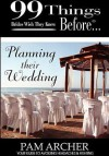 99 Things Brides Wish They Knew Before Planning Their Wedding - Pam Archer, Michael Wells, Ginger Marks
