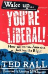 Wake Up, You're Liberal: How We Can Take America Back from the Right - Ted Rall