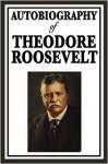 Autobiography of Theodore Roosevelt - Theodore Roosevelt