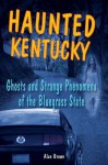 Haunted Kentucky: Ghosts and Strange Phenomena of the Bluegrass State (Haunted Series) - Alan Brown