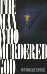 The Man Who Murdered God - John Lawrence Reynolds