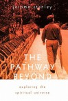 The Pathway Beyond: Exploring the Spiritual Universe - Jerome Stanley