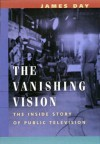 The Vanishing Vision: The Inside Story of Public Television - James Day
