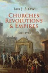 Churches, Revolutions And Empires: 1789-1914 - Ian J. Shaw