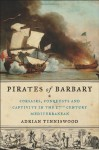 Pirates of Barbary: Corsairs, Conquests and Captivity in the Seventeenth-Century Mediterranean - Adrian Tinniswood