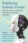 Practicing Science Fiction: Critical Essays on Writing, Reading and Teaching the Genre - Karen Hellekson, Patrick B. Sharp, Lisa Yaszek