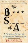 The B.S. of A.: A Primer in Politics for the Incredibly Disenchanted - Brian Sack